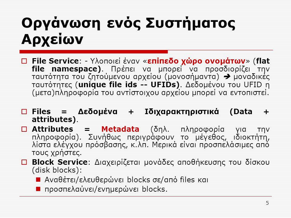 5 Οργάνωση ενός Συστήματος Αρχείων  File Service: - Υλοποιεί έναν «επίπεδο χώρο ονομάτων» (flat file namespace). Πρέπει να μπορεί να προσδιορίζει την