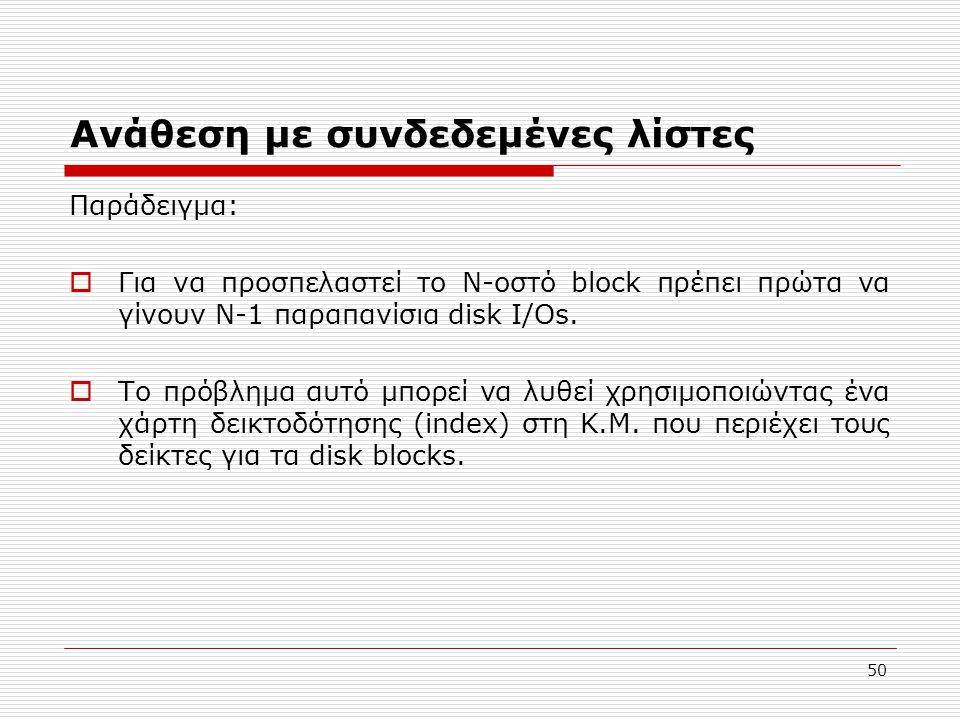 50 Ανάθεση με συνδεδεμένες λίστες Παράδειγμα:  Για να προσπελαστεί το Ν-οστό block πρέπει πρώτα να γίνουν Ν-1 παραπανίσια disk Ι/Οs.  Το πρόβλημα αυ