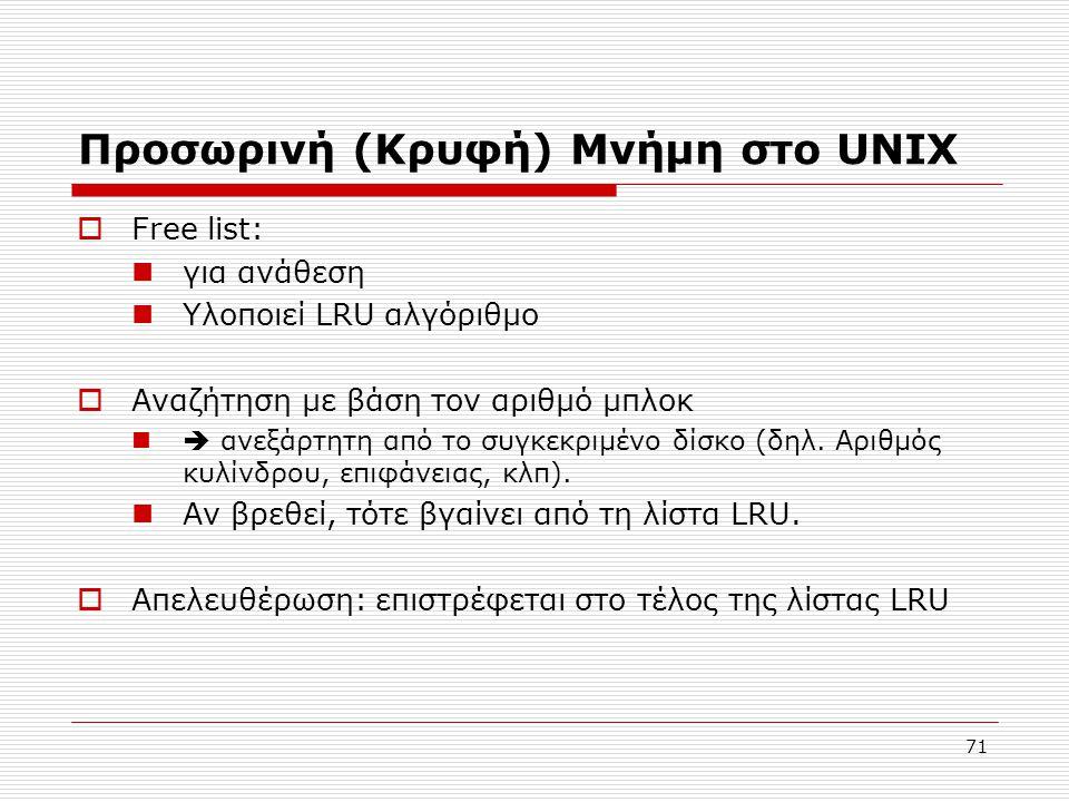 71 Προσωρινή (Κρυφή) Μνήμη στο UNIX  Free list:  για ανάθεση  Υλοποιεί LRU αλγόριθμο  Αναζήτηση με βάση τον αριθμό μπλοκ  ανεξάρτητη από το συγκ