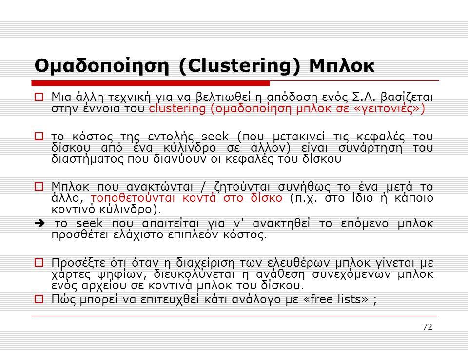 72 Ομαδοποίηση (Clustering) Μπλοκ  Μια άλλη τεχνική για να βελτιωθεί η απόδοση ενός Σ.Α. βασίζεται στην έννοια του clustering (ομαδοποίηση μπλοκ σε «