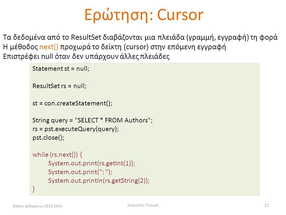 Ευαγγελία Πιτουρά 11 Βάσεις Δεδομένων 2013-2014 Ερώτηση: Cursor Statement st = null; ResultSet rs = null; st = con.createStatement(); String query = SELECT * FROM Authors ; rs = pst.executeQuery(query); pst.close(); while (rs.next()) { System.out.print(rs.getInt(1)); System.out.print( : ); System.out.println(rs.getString(2)); } Τα δεδομένα από το ResultSet διαβάζονται μια πλειάδα (γραμμή, εγγραφή) τη φορά H μέθοδος next() προχωρά το δείκτη (cursor) στην επόμενη εγγραφή Επιστρέφει null όταν δεν υπάρχουν άλλες πλειάδες