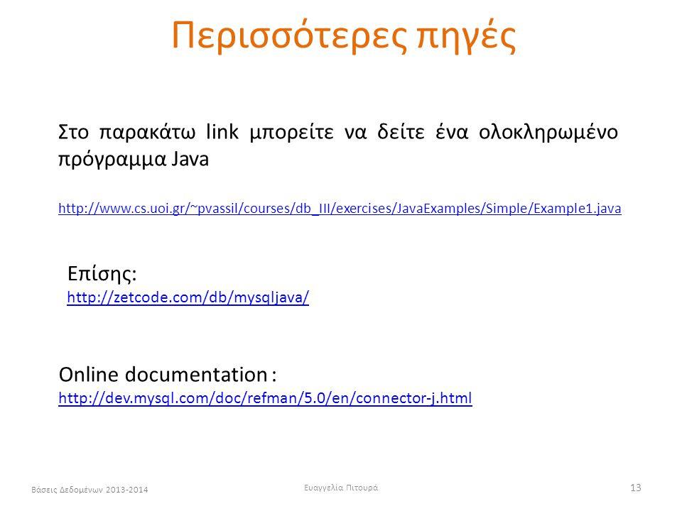 Ευαγγελία Πιτουρά 13 Βάσεις Δεδομένων 2013-2014 Περισσότερες πηγές http://www.cs.uoi.gr/~pvassil/courses/db_III/exercises/JavaExamples/Simple/Example1.java Στο παρακάτω link μπορείτε να δείτε ένα ολοκληρωμένο πρόγραμμα Java Οnline documentation : http://dev.mysql.com/doc/refman/5.0/en/connector-j.html http://dev.mysql.com/doc/refman/5.0/en/connector-j.html Επίσης: http://zetcode.com/db/mysqljava/
