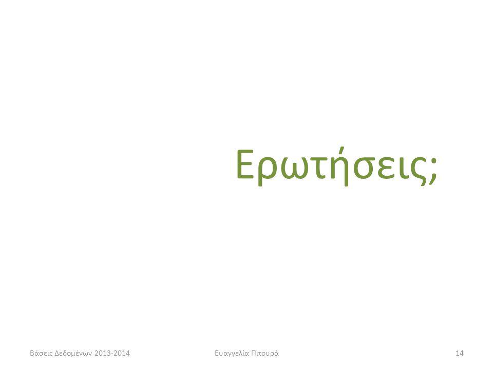 Βάσεις Δεδομένων 2013-2014Ευαγγελία Πιτουρά14 Ερωτήσεις;
