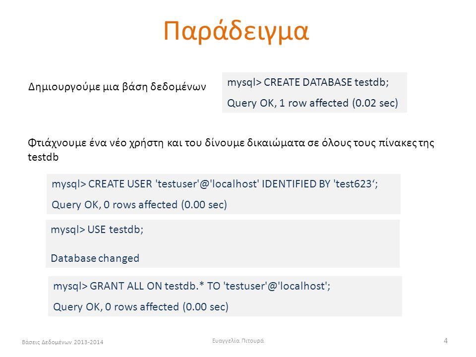 Ευαγγελία Πιτουρά 4 Βάσεις Δεδομένων 2013-2014 Παράδειγμα Δημιουργούμε μια βάση δεδομένων mysql> CREATE DATABASE testdb; Query OK, 1 row affected (0.02 sec) mysql> CREATE USER testuser @ localhost IDENTIFIED BY test623'; Query OK, 0 rows affected (0.00 sec) mysql> GRANT ALL ON testdb.* TO testuser @ localhost ; Query OK, 0 rows affected (0.00 sec) mysql> USE testdb; Database changed Φτιάχνουμε ένα νέο χρήστη και του δίνουμε δικαιώματα σε όλους τους πίνακες της testdb