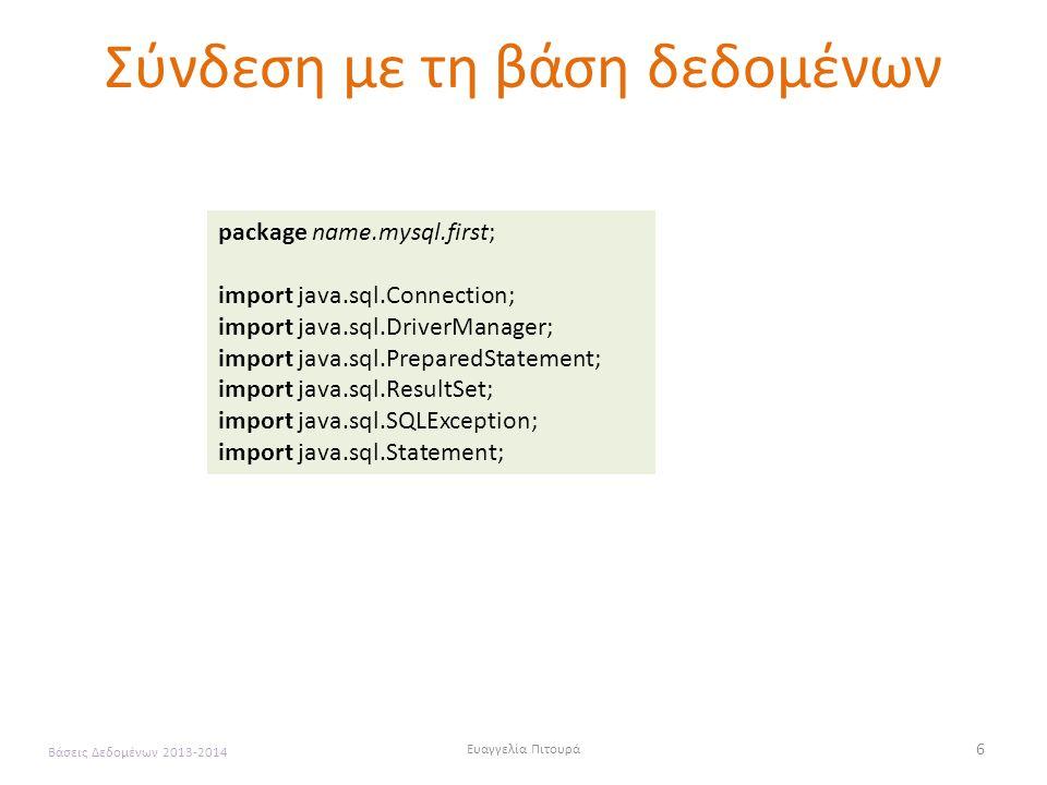 Ευαγγελία Πιτουρά 6 Βάσεις Δεδομένων 2013-2014 Σύνδεση με τη βάση δεδομένων package name.mysql.first; import java.sql.Connection; import java.sql.DriverManager; import java.sql.PreparedStatement; import java.sql.ResultSet; import java.sql.SQLException; import java.sql.Statement;