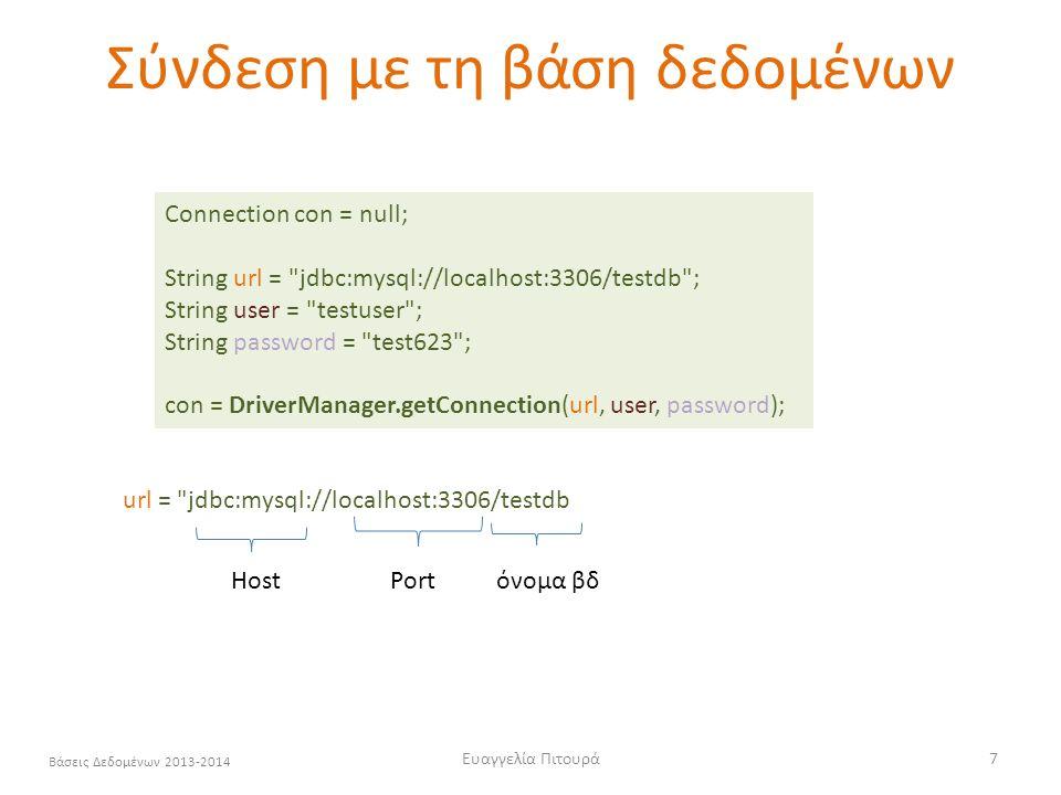 Ευαγγελία Πιτουρά7 Βάσεις Δεδομένων 2013-2014 Σύνδεση με τη βάση δεδομένων Connection con = null; String url = jdbc:mysql://localhost:3306/testdb ; String user = testuser ; String password = test623 ; con = DriverManager.getConnection(url, user, password); url = jdbc:mysql://localhost:3306/testdb HostPortόνομα βδ
