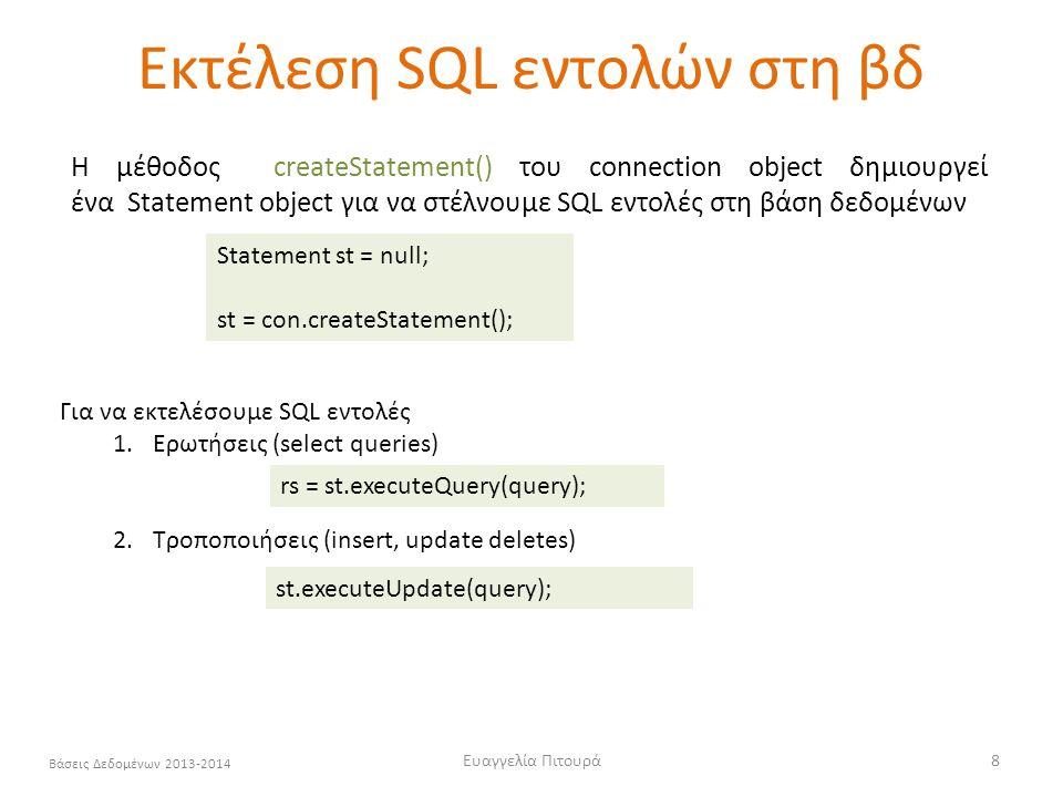 Ευαγγελία Πιτουρά8 Βάσεις Δεδομένων 2013-2014 Εκτέλεση SQL εντολών στη βδ Statement st = null; st = con.createStatement(); Για να εκτελέσουμε SQL εντολές 1.Ερωτήσεις (select queries) 2.Τροποποιήσεις (insert, update deletes) rs = st.executeQuery(query); st.executeUpdate(query); Η μέθοδος createStatement() του connection object δημιουργεί ένα Statement object για να στέλνουμε SQL εντολές στη βάση δεδομένων