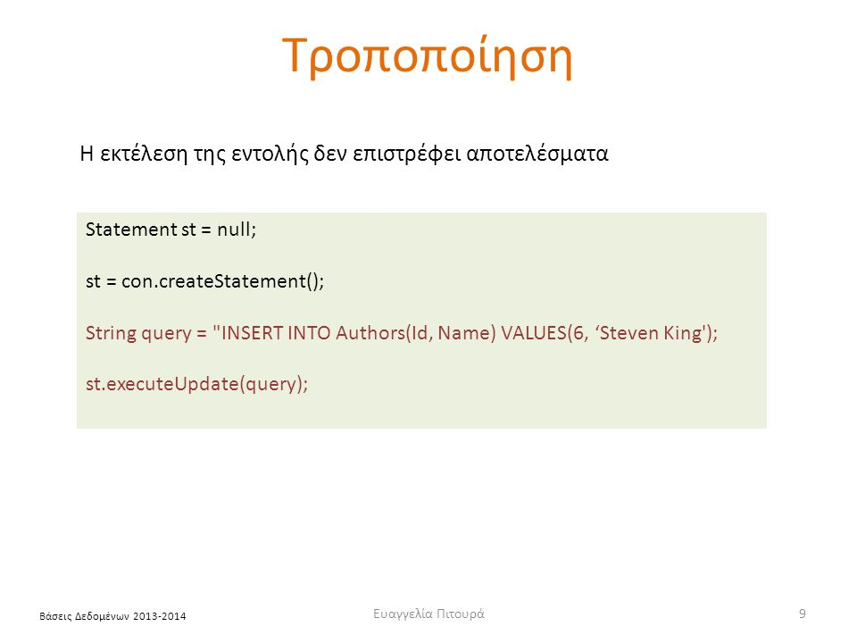 Ευαγγελία Πιτουρά9 Βάσεις Δεδομένων 2013-2014 Τροποποίηση Statement st = null; st = con.createStatement(); String query = INSERT INTO Authors(Id, Name) VALUES(6, 'Steven King ); st.executeUpdate(query); Η εκτέλεση της εντολής δεν επιστρέφει αποτελέσματα