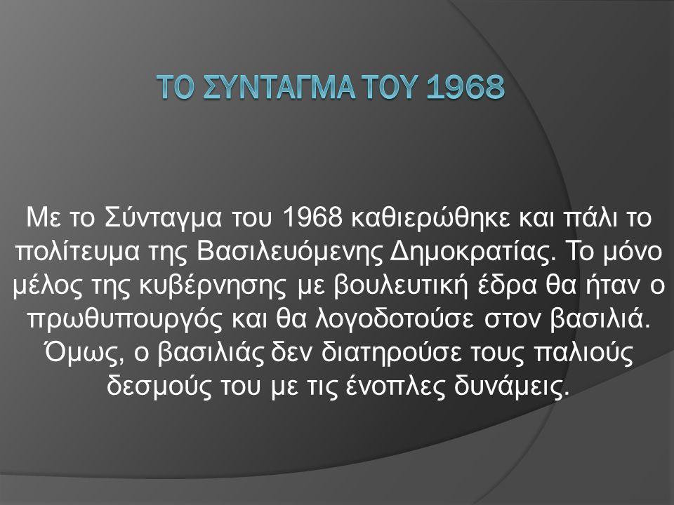 Με το Σύνταγμα του 1968 καθιερώθηκε και πάλι το πολίτευμα της Βασιλευόμενης Δημοκρατίας. Το μόνο μέλος της κυβέρνησης με βουλευτική έδρα θα ήταν ο πρω