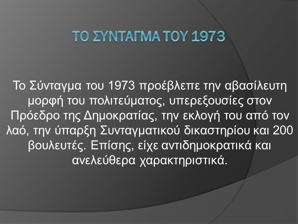 Το Σύνταγμα του 1973 προέβλεπε την αβασίλευτη μορφή του πολιτεύματος, υπερεξουσίες στον Πρόεδρο της Δημοκρατίας, την εκλογή του από τον λαό, την ύπαρξ