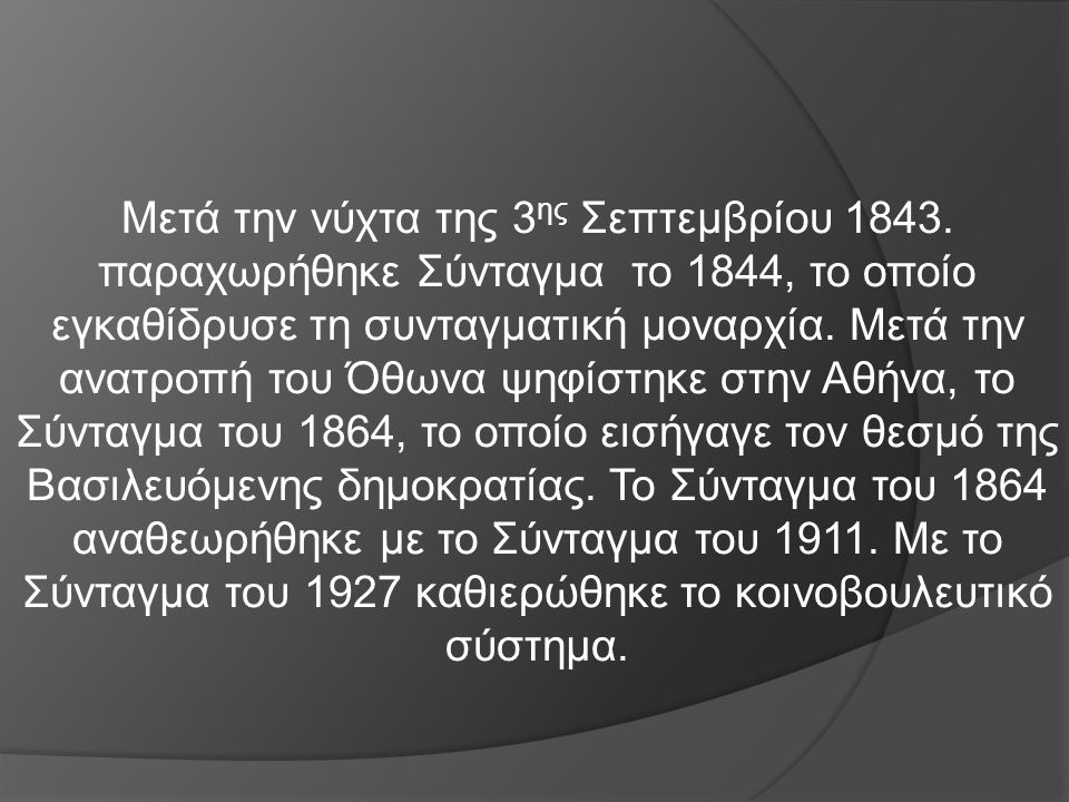 Μετά την νύχτα της 3 ης Σεπτεμβρίου 1843. παραχωρήθηκε Σύνταγμα το 1844, το οποίο εγκαθίδρυσε τη συνταγματική μοναρχία. Μετά την ανατροπή του Όθωνα ψη