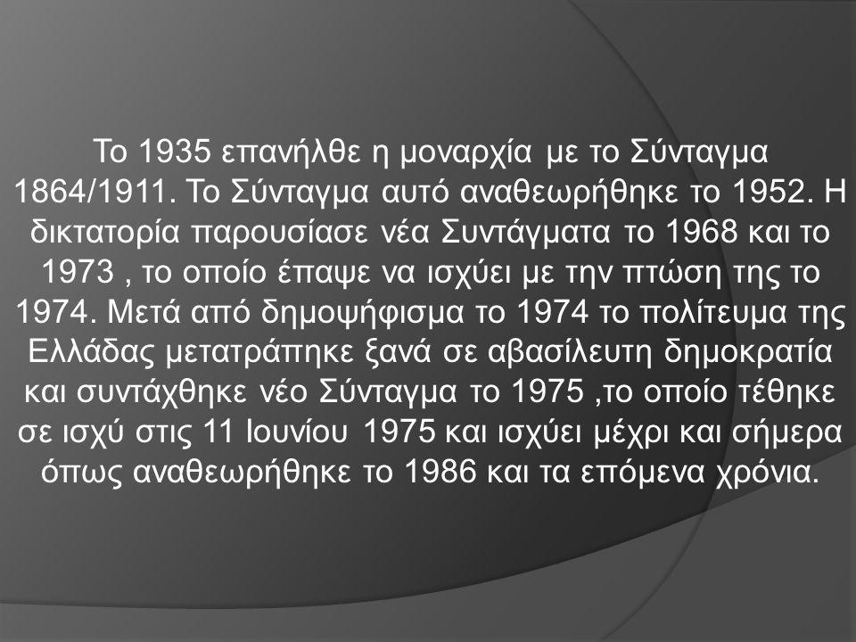 Το 1935 επανήλθε η μοναρχία με το Σύνταγμα 1864/1911. Το Σύνταγμα αυτό αναθεωρήθηκε το 1952. Η δικτατορία παρουσίασε νέα Συντάγματα το 1968 και το 197