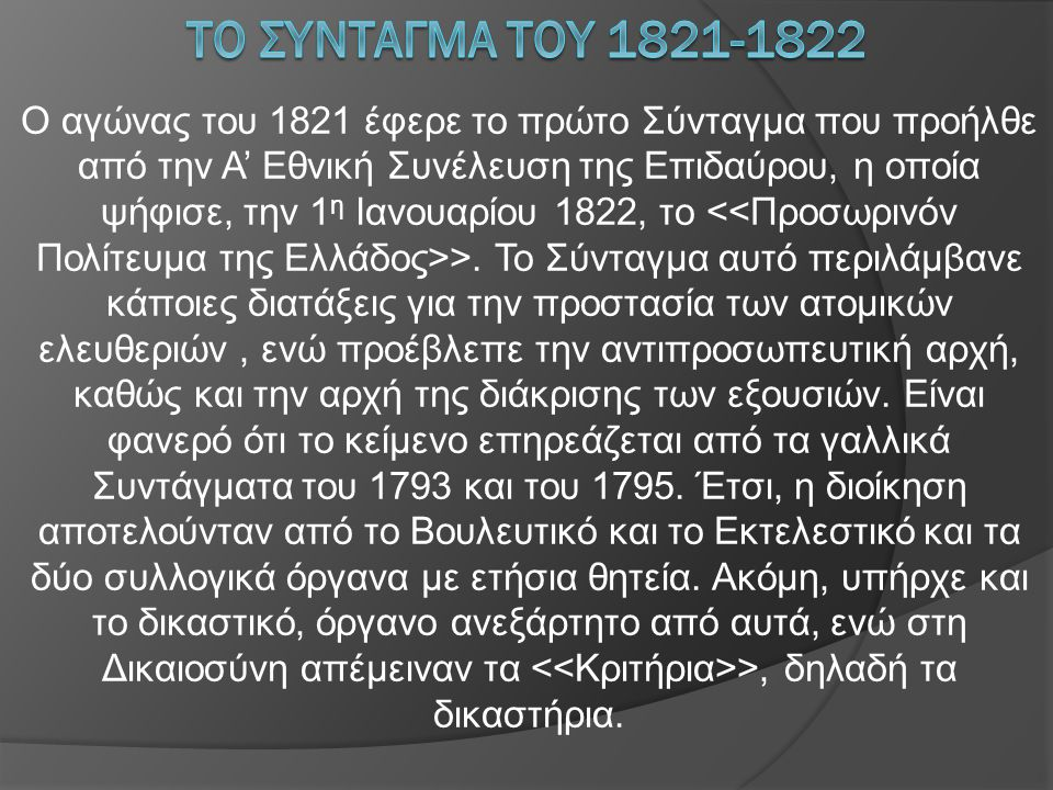 Ο αγώνας του 1821 έφερε το πρώτο Σύνταγμα που προήλθε από την Α' Εθνική Συνέλευση της Επιδαύρου, η οποία ψήφισε, την 1 η Ιανουαρίου 1822, το >. Το Σύν