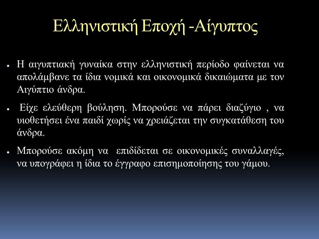 Ελληνιστική Εποχή -Αίγυπτος ● Η αιγυπτιακή γυναίκα στην ελληνιστική περίοδο φαίνεται να απολάμβανε τα ίδια νομικά και οικονομικά δικαιώματα με τον Αιγύπτιο άνδρα.