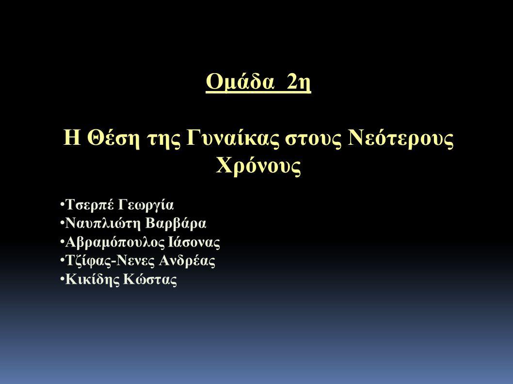 Ομάδα 2η Η Θέση της Γυναίκας στους Νεότερους Χρόνους • Τσερπέ Γεωργία • Ναυπλιώτη Βαρβάρα • Αβραμόπουλος Ιάσονας • Τζίφας-Νενες Ανδρέας • Κικίδης Κώστας