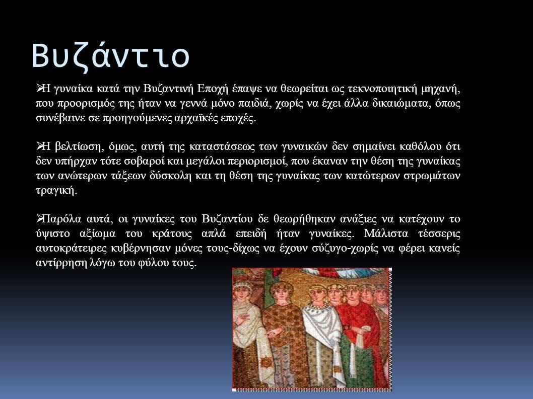 Βυζάντιο  Η γυναίκα κατά την Βυζαντινή Εποχή έπαψε να θεωρείται ως τεκνοποιητική μηχανή, που προορισμός της ήταν να γεννά μόνο παιδιά, χωρίς να έχει άλλα δικαιώματα, όπως συνέβαινε σε προηγούμενες αρχαϊκές εποχές.