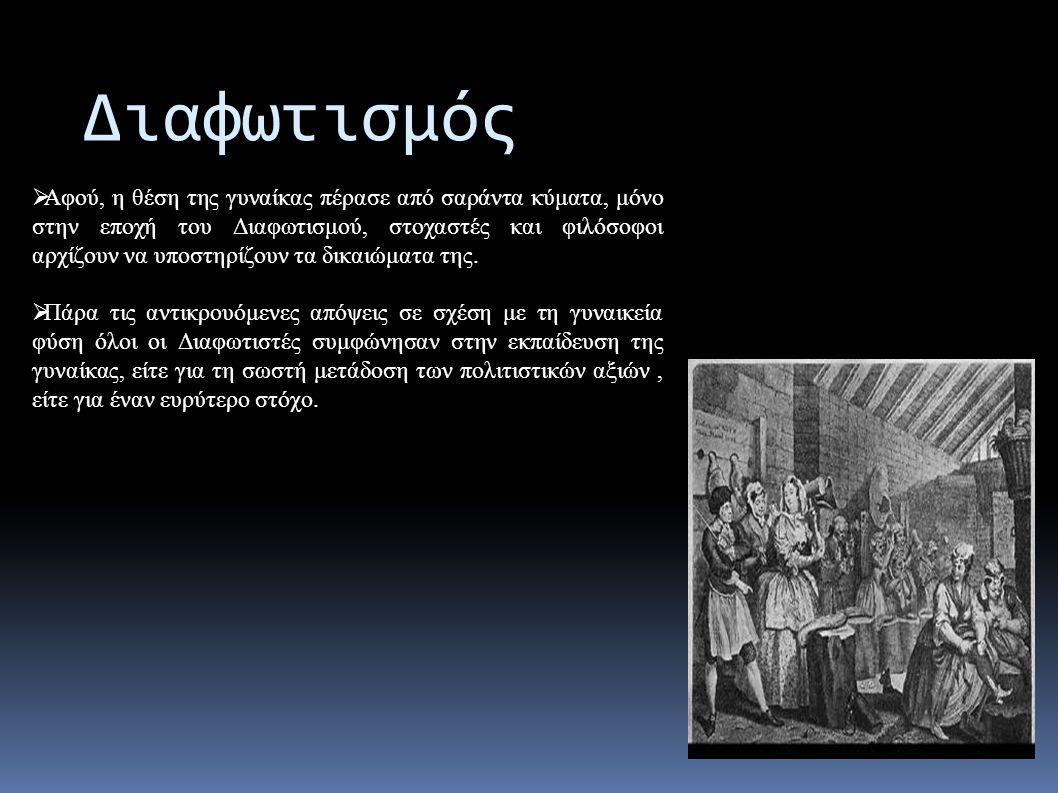 Διαφωτισμός  Αφού, η θέση της γυναίκας πέρασε από σαράντα κύματα, μόνο στην εποχή του Διαφωτισμού, στοχαστές και φιλόσοφοι αρχίζουν να υποστηρίζουν τα δικαιώματα της.