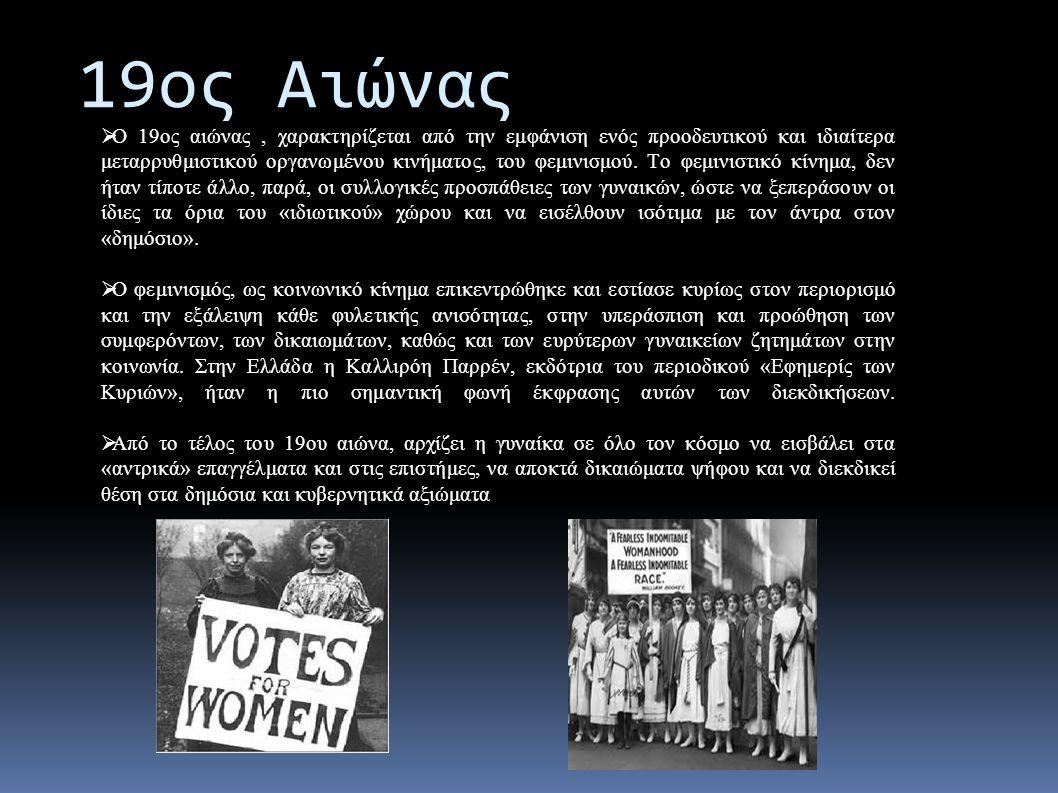 19ος Αιώνας  Ο 19ος αιώνας, χαρακτηρίζεται από την εμφάνιση ενός προοδευτικού και ιδιαίτερα μεταρρυθμιστικού οργανωμένου κινήματος, του φεμινισμού.