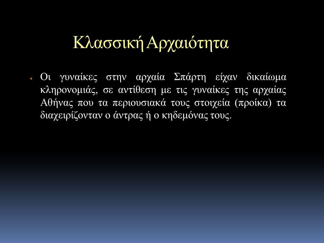 Κλασσική Αρχαιότητα ● Οι γυναίκες στην αρχαία Σπάρτη είχαν δικαίωμα κληρoνομιάς, σε αντίθεση με τις γυναίκες της αρχαίας Αθήνας που τα περιουσιακά τους στοιχεία (προίκα) τα διαχειρίζονταν ο άντρας ή ο κηδεμόνας τους.
