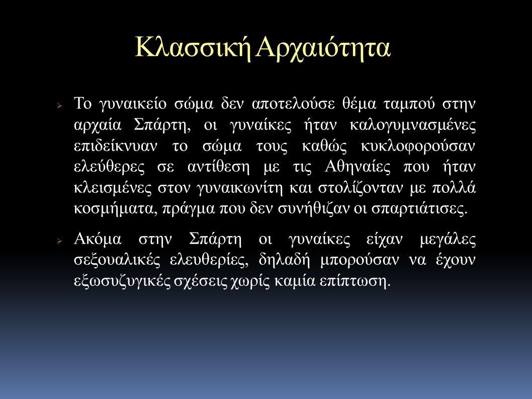 Κλασσική Αρχαιότητα  Το γυναικείο σώμα δεν αποτελούσε θέμα ταμπού στην αρχαία Σπάρτη, οι γυναίκες ήταν καλογυμνασμένες επιδείκνυαν το σώμα τους καθώς κυκλοφορούσαν ελεύθερες σε αντίθεση με τις Αθηναίες που ήταν κλεισμένες στον γυναικωνίτη και στολίζονταν με πολλά κοσμήματα, πράγμα που δεν συνήθιζαν οι σπαρτιάτισες.