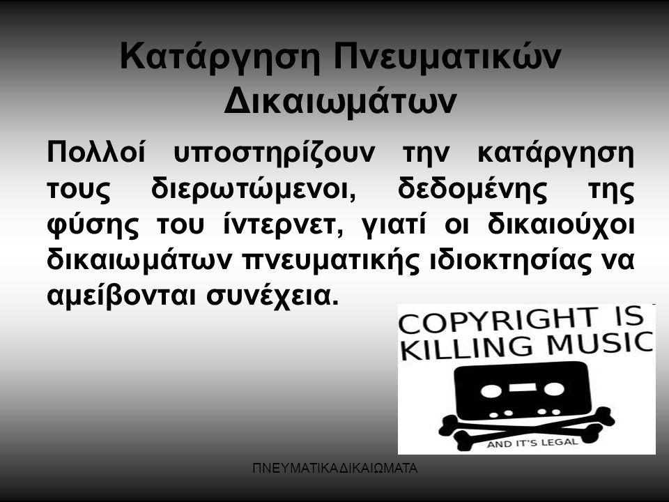 ΠΝΕΥΜΑΤΙΚΑ ΔΙΚΑΙΩΜΑΤΑ Κατάργηση Πνευματικών Δικαιωμάτων Πολλοί υποστηρίζουν την κατάργηση τους διερωτώμενοι, δεδομένης της φύσης του ίντερνετ, γιατί ο