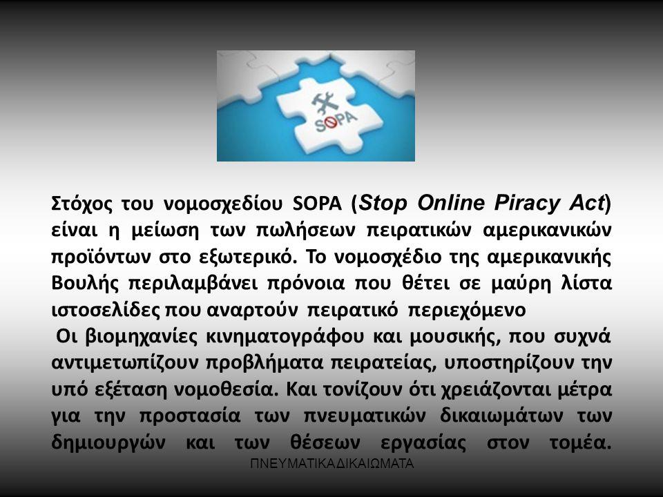ΠΝΕΥΜΑΤΙΚΑ ΔΙΚΑΙΩΜΑΤΑ Στόχος του νομοσχεδίου SOPA ( Stop Online Piracy Act) είναι η μείωση των πωλήσεων πειρατικών αμερικανικών προϊόντων στο εξωτερικ