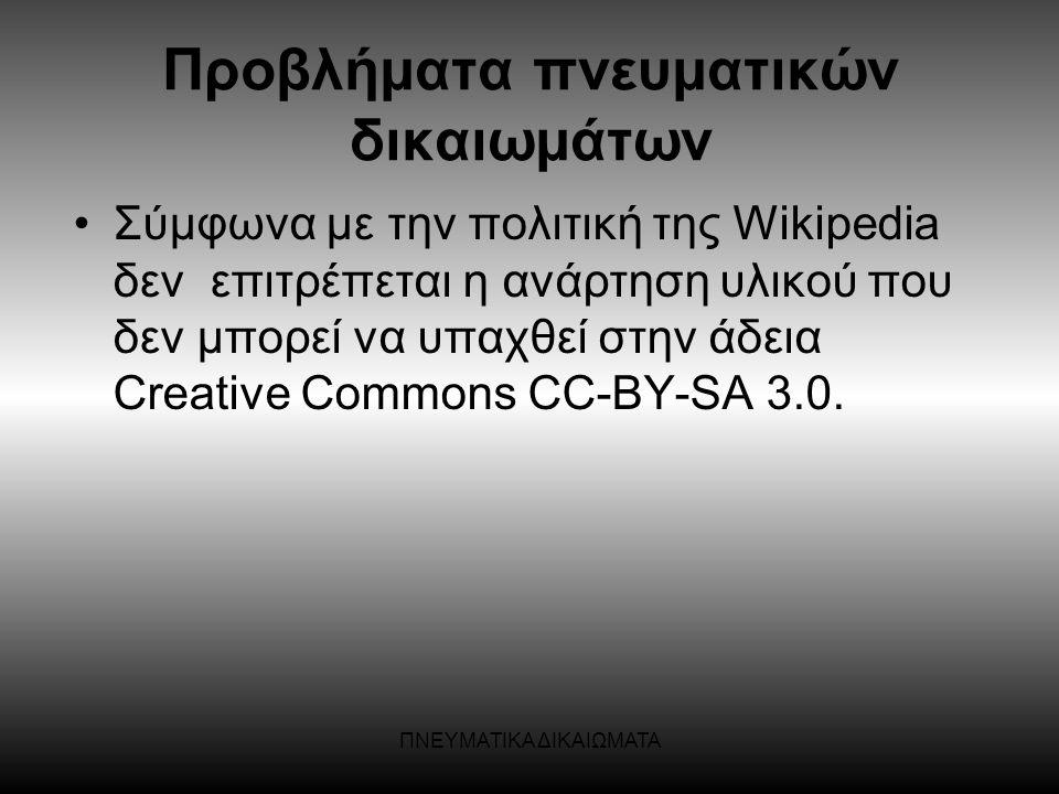 ΠΝΕΥΜΑΤΙΚΑ ΔΙΚΑΙΩΜΑΤΑ •Σύμφωνα με την πολιτική της Wikipedia δεν επιτρέπεται η ανάρτηση υλικού που δεν μπορεί να υπαχθεί στην άδεια Creative Commons C