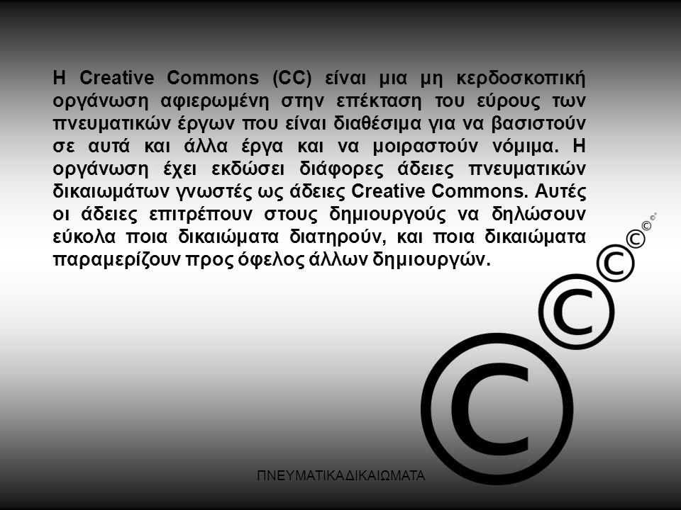 ΠΝΕΥΜΑΤΙΚΑ ΔΙΚΑΙΩΜΑΤΑ Η Creative Commons (CC) είναι μια μη κερδοσκοπική οργάνωση αφιερωμένη στην επέκταση του εύρους των πνευματικών έργων που είναι δ