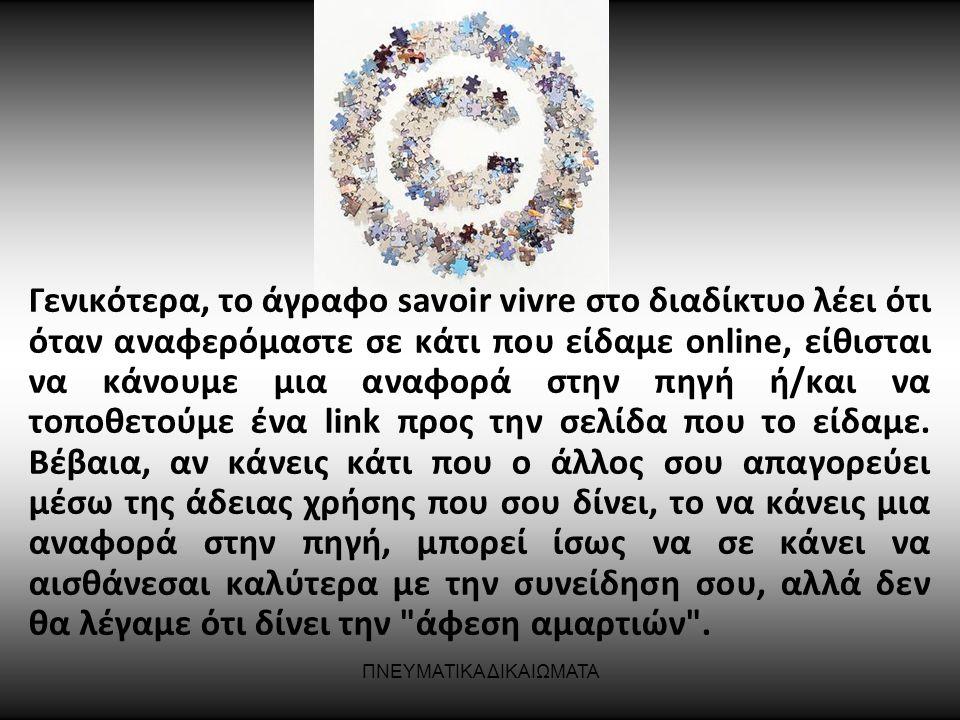ΠΝΕΥΜΑΤΙΚΑ ΔΙΚΑΙΩΜΑΤΑ Γενικότερα, το άγραφο savoir vivre στο διαδίκτυο λέει ότι όταν αναφερόμαστε σε κάτι που είδαμε online, είθισται να κάνουμε μια α