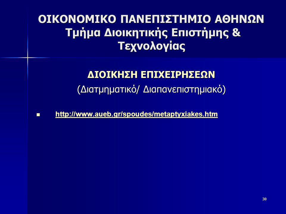 30 ΟΙΚΟΝΟΜΙΚΟ ΠΑΝΕΠΙΣΤΗΜΙΟ ΑΘΗΝΩΝ Τμήμα Διοικητικής Επιστήμης & Τεχνολογίας ΔΙΟΙΚΗΣΗ ΕΠΙΧΕΙΡΗΣΕΩΝ (Διατμηματικό/ Διαπανεπιστημιακό)  http://www.aueb.