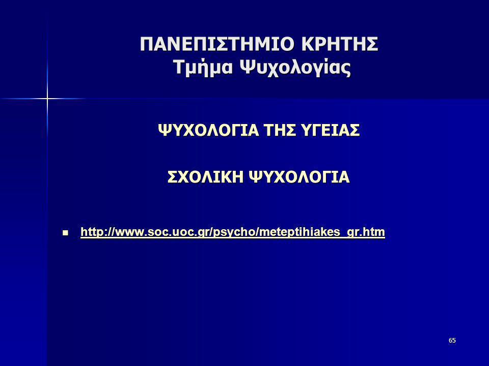 65 ΠΑΝΕΠΙΣΤΗΜΙΟ ΚΡΗΤΗΣ Τμήμα Ψυχολογίας ΨΥΧΟΛΟΓΙΑ ΤΗΣ ΥΓΕΙΑΣ ΣΧΟΛΙΚΗ ΨΥΧΟΛΟΓΙΑ  http://www.soc.uoc.gr/psycho/meteptihiakes_gr.htm http://www.soc.uoc.