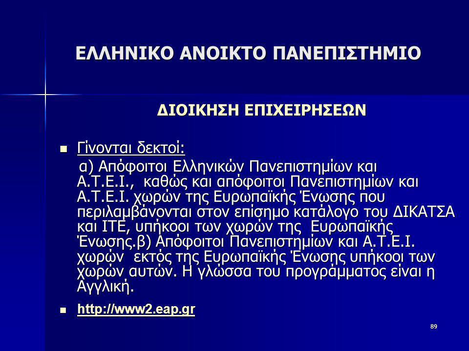 89 ΕΛΛΗΝΙΚΟ ΑΝΟΙΚΤΟ ΠΑΝΕΠΙΣΤΗΜΙΟ ΔΙΟΙΚΗΣΗ ΕΠΙΧΕΙΡΗΣΕΩΝ  Γίνονται δεκτοί:  Γίνονται δεκτοί: α) Απόφοιτοι Ελληνικών Πανεπιστημίων και Α.Τ.Ε.Ι., καθώς