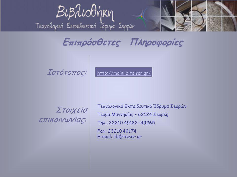 Ιστότοπος: Στοιχεία επικοινωνίας: Επιπρόσθετες Πληροφορίες http://mainlib.teiser.gr/ Τεχνολογικό Εκπαιδευτικό Ίδρυμα Σερρών Τέρμα Μαγνησίας – 62124 Σέρρες Τήλ.: 23210 49182 -49265 Fax: 23210 49174 E-mail: lib@teiser.gr