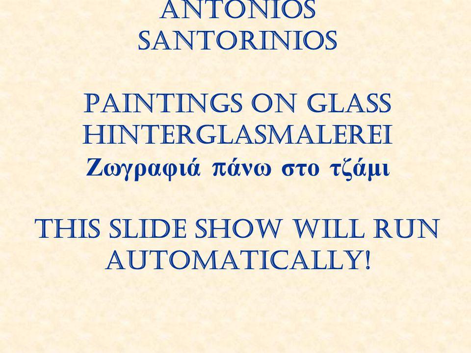 Antonios Santorinios Paintings on glass Hinterglasmalerei Ζωγραφιά π άνω στο τζάμι This slide show will run automatically!
