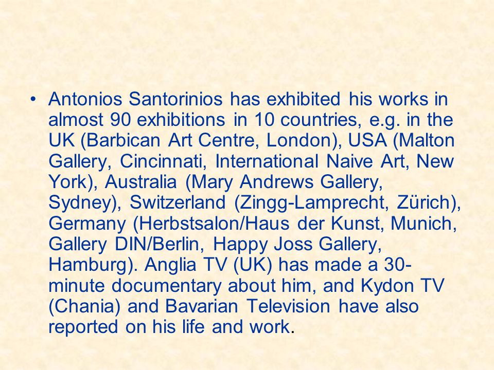 •Antonios Santorinios has exhibited his works in almost 90 exhibitions in 10 countries, e.g. in the UK (Barbican Art Centre, London), USA (Malton Gall