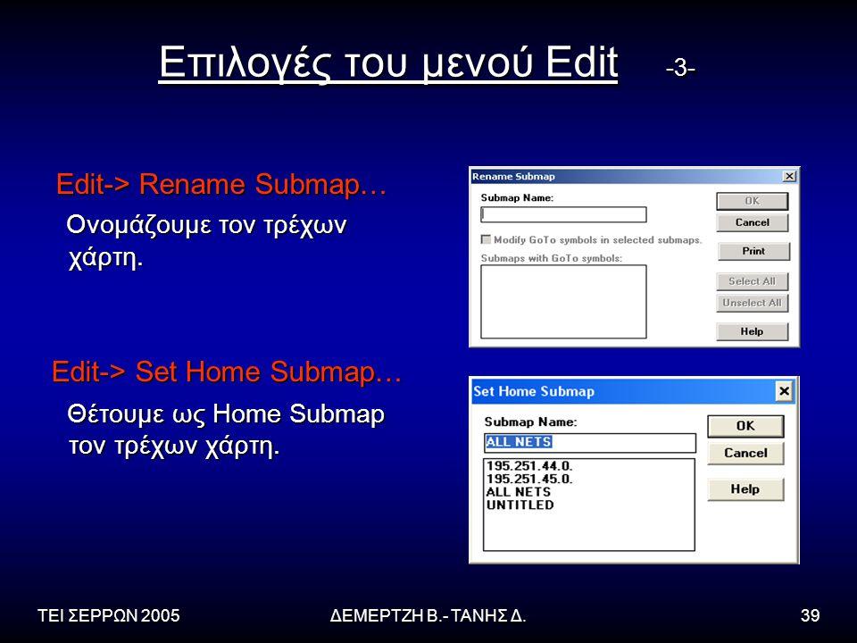 ΤΕΙ ΣΕΡΡΩΝ 2005ΔΕΜΕΡΤΖΗ Β.- ΤΑΝΗΣ Δ.39 Επιλογές του μενού Edit -3- Edit-> Rename Submap… Edit-> Rename Submap… Ονομάζουμε τον τρέχων χάρτη. Ονομάζουμε