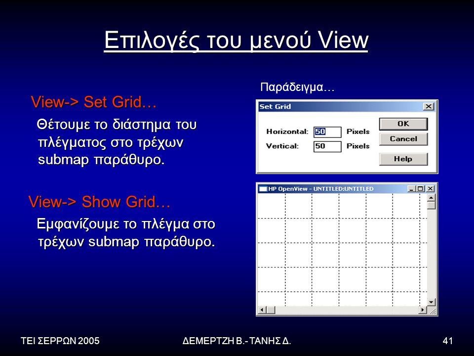 ΤΕΙ ΣΕΡΡΩΝ 2005ΔΕΜΕΡΤΖΗ Β.- ΤΑΝΗΣ Δ.41 Επιλογές του μενού View View-> Set Grid… View-> Set Grid… Θέτουμε το διάστημα του πλέγματος στο τρέχων submap παράθυρο.