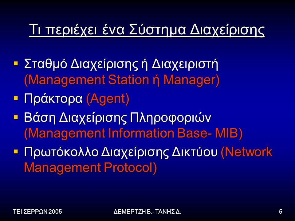 ΤΕΙ ΣΕΡΡΩΝ 2005ΔΕΜΕΡΤΖΗ Β.- ΤΑΝΗΣ Δ.5 Τι περιέχει ένα Σύστημα Διαχείρισης  Σταθμό Διαχείρισης ή Διαχειριστή (Management Station ή Manager)  Πράκτορα (Agent)  Βάση Διαχείρισης Πληροφοριών (Management Information Base- MIB)  Πρωτόκολλο Διαχείρισης Δικτύου (Network Management Protocol)