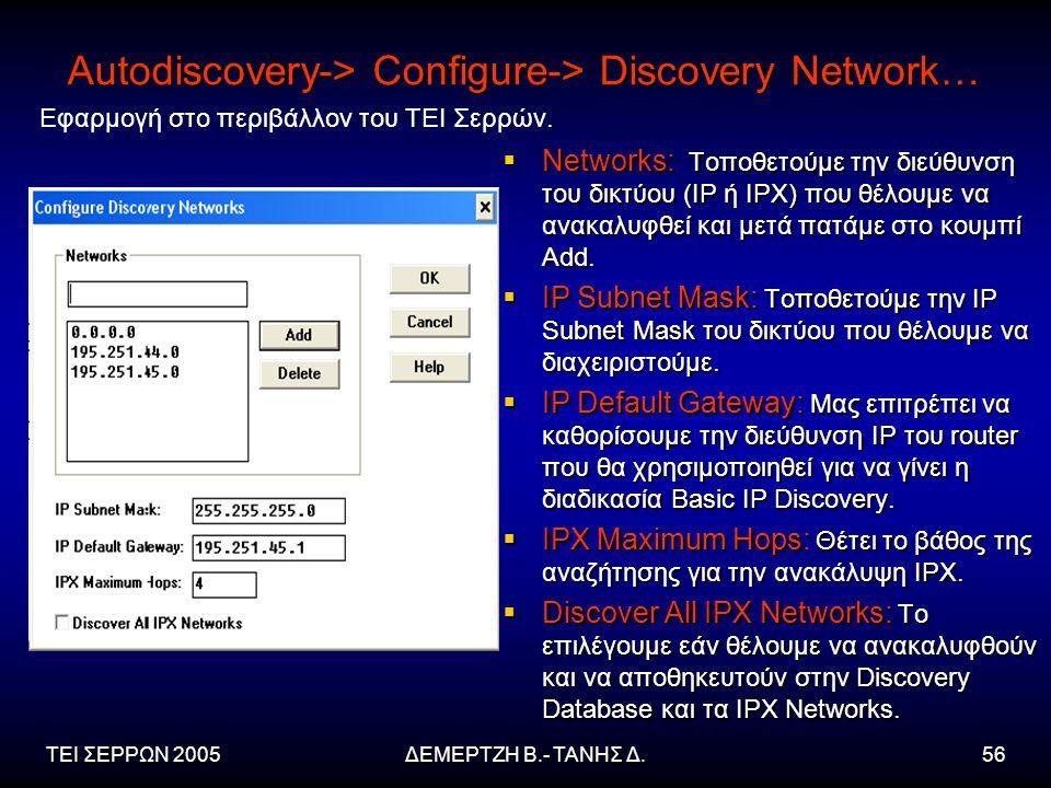 ΤΕΙ ΣΕΡΡΩΝ 2005ΔΕΜΕΡΤΖΗ Β.- ΤΑΝΗΣ Δ.56 Autodiscovery-> Configure-> Discovery Network…  Networks: Τοποθετούμε την διεύθυνση του δικτύου (IP ή IPX) που θέλουμε να ανακαλυφθεί και μετά πατάμε στο κουμπί Add.