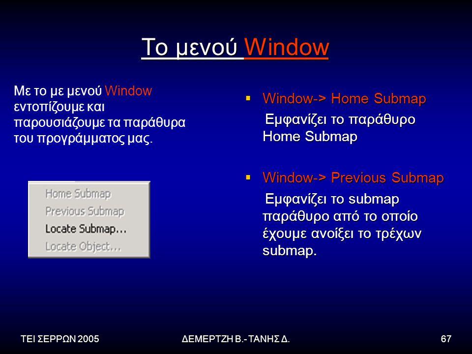 ΤΕΙ ΣΕΡΡΩΝ 2005ΔΕΜΕΡΤΖΗ Β.- ΤΑΝΗΣ Δ.67 Το μενού Window  Window-> Home Submap Εμφανίζει το παράθυρο Home Submap Εμφανίζει το παράθυρο Home Submap  Window-> Previous Submap Εμφανίζει το submap παράθυρο από το οποίο έχουμε ανοίξει το τρέχων submap.