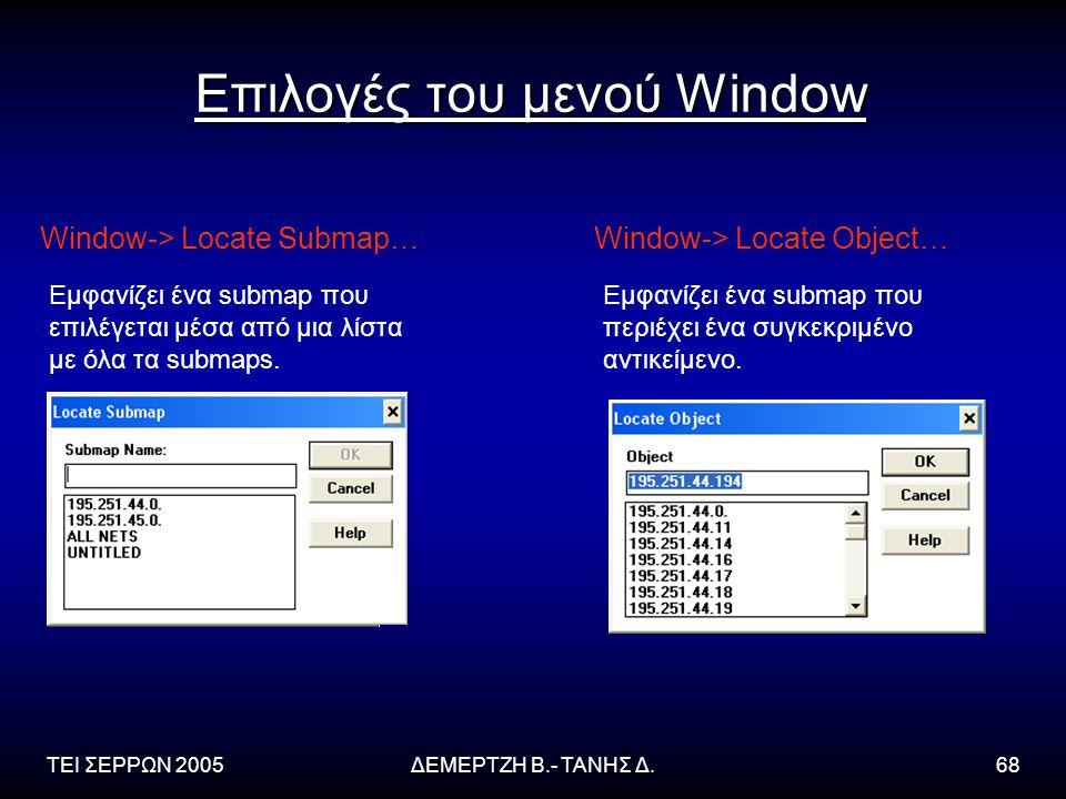 ΤΕΙ ΣΕΡΡΩΝ 2005ΔΕΜΕΡΤΖΗ Β.- ΤΑΝΗΣ Δ.68 Επιλογές του μενού Window Window-> Locate Submap… Εμφανίζει ένα submap που επιλέγεται μέσα από μια λίστα με όλα τα submaps.