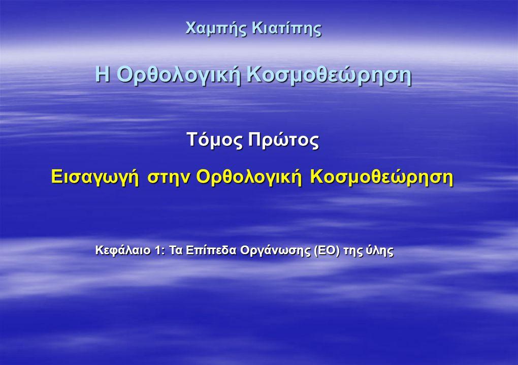 Χαμπής Κιατίπης Η Ορθολογική Κοσμοθεώρηση Τόμος Πρώτος Εισαγωγή στην Ορθολογική Κοσμοθεώρηση Κεφάλαιο 1: Τα Επίπεδα Οργάνωσης (ΕΟ) της ύλης