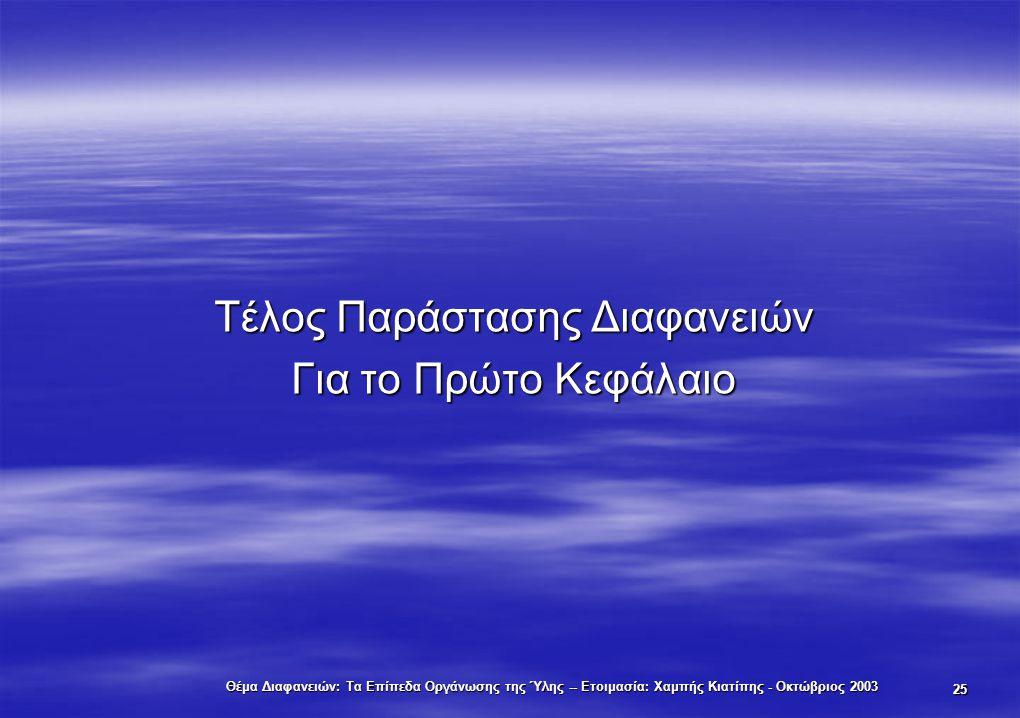 Θέμα Διαφανειών: Τα Επίπεδα Οργάνωσης της Ύλης -- Ετοιμασία: Χαμπής Κιατίπης - Οκτώβριος 2003 25 Τέλος Παράστασης Διαφανειών Για το Πρώτο Κεφάλαιο