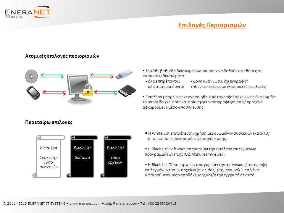 © 2011 - 2013 ENERANET IT SYSTEMS  www.eneranet.com  sales@eneranet.com  Tel: +30 22420 29413 Επιλογές Περιορισμών Ατομικές επιλογές περιορισμών  Σε κάθε βαθμίδα δικαιωμάτων μπορούν να δοθούν στις θύρες τα παρακάτω δικαιώματα: - όλα επιτρέπονται - μόνο ανάγνωση, όχι εγγραφή* - όλα απαγορεύονται (*δεν υποστηρίζεται για όλους τους τύπους θυρών)  Επιπλέον μπορεί να ενεργοποιηθεί η καταγραφεί αρχείων σε ένα Log-file το οποίο δείχνει πότε και ποίο αρχείο αντιγράφτηκε από / προς ένα αφαιρούμενο μέσο αποθήκευσης Περεταίρω επιλογές White List Συσκευές/ Τύποι συσκευών Black List Software Black List Τύποι αρχείων  Η White List επιτρέπει την χρήση μεμονωμένων συσκευών (κατά ID) ή τύπων συσκευών παρά την απαγόρευσης.