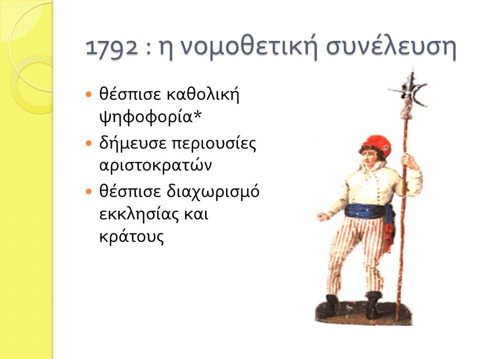 1792 : η νομοθετική συνέλευση  θέσπισε καθολική ψηφοφορία *  δήμευσε περιουσίες αριστοκρατών  θέσπισε διαχωρισμό εκκλησίας και κράτους