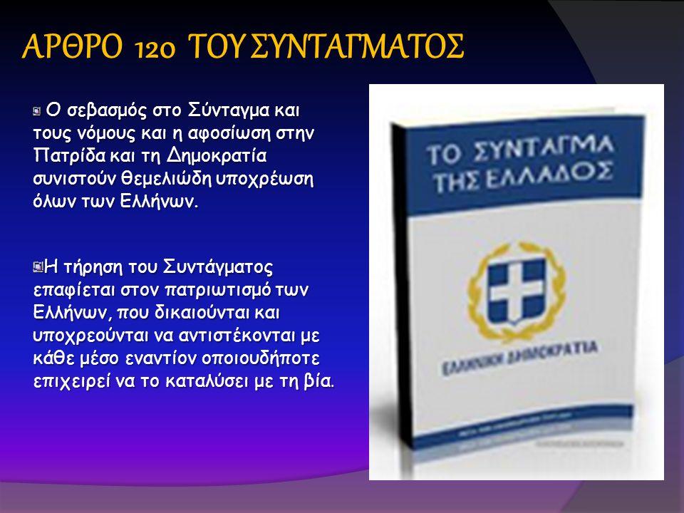 ΑΡΘΡΟ 120 ΤΟΥ ΣΥΝΤΑΓΜΑΤΟΣ Ο σεβασμός στο Σύνταγμα και τους νόμους και η αφοσίωση στην Πατρίδα και τη Δημοκρατία συνιστούν θεμελιώδη υποχρέωση όλων των Ελλήνων.
