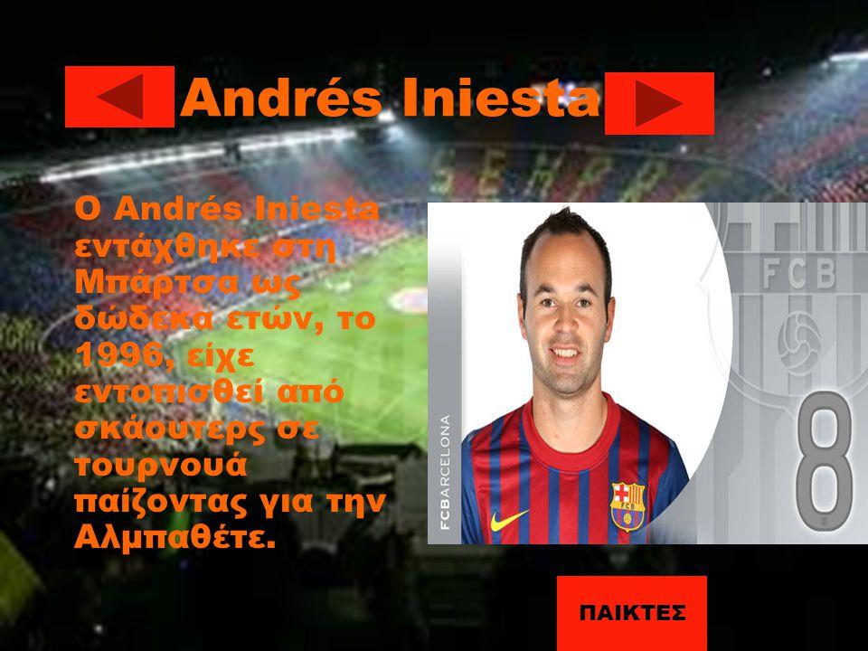 Andrés Iniesta Ο Andrés Iniesta εντάχθηκε στη Μπάρτσα ως δώδεκα ετών, το 1996, είχε εντοπισθεί από σκάουτερς σε τουρνουά παίζοντας για την Αλμπαθέτε.