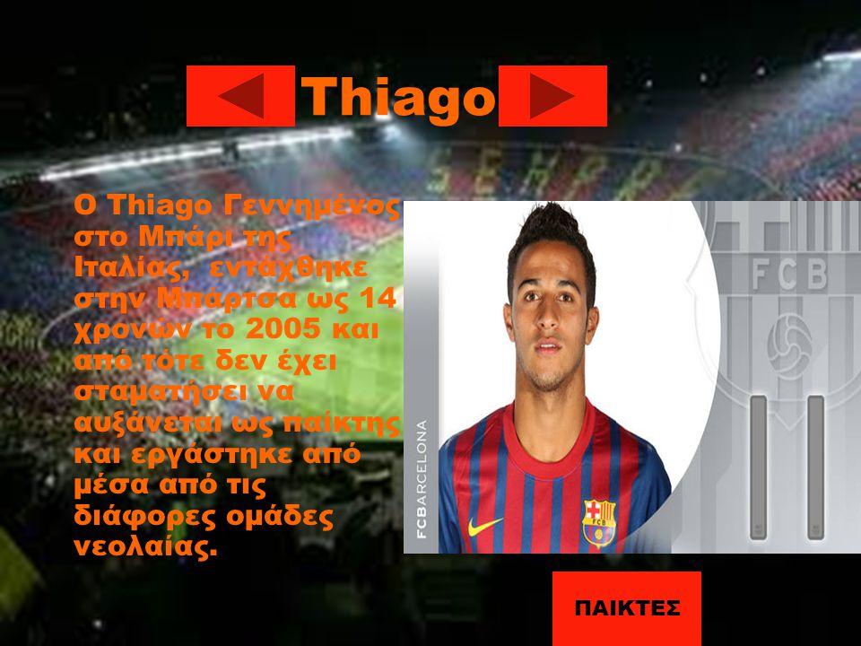 Thiago Ο Thiago Γεννημένος στο Μπάρι της Ιταλίας, εντάχθηκε στην Μπάρτσα ως 14 χρονών το 2005 και από τότε δεν έχει σταματήσει να αυξάνεται ως παίκτης