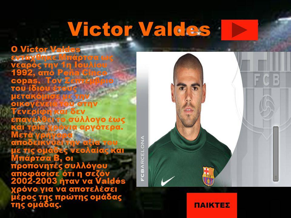 Victor Valdes Ο Victor Valdes εντάχθηκε Μπάρτσα ως νεαρός την 1η Ιουλίου 1992, από Peña Cinco copas. Τον Σεπτέμβριο του ίδιου έτους μετακόμισε με την