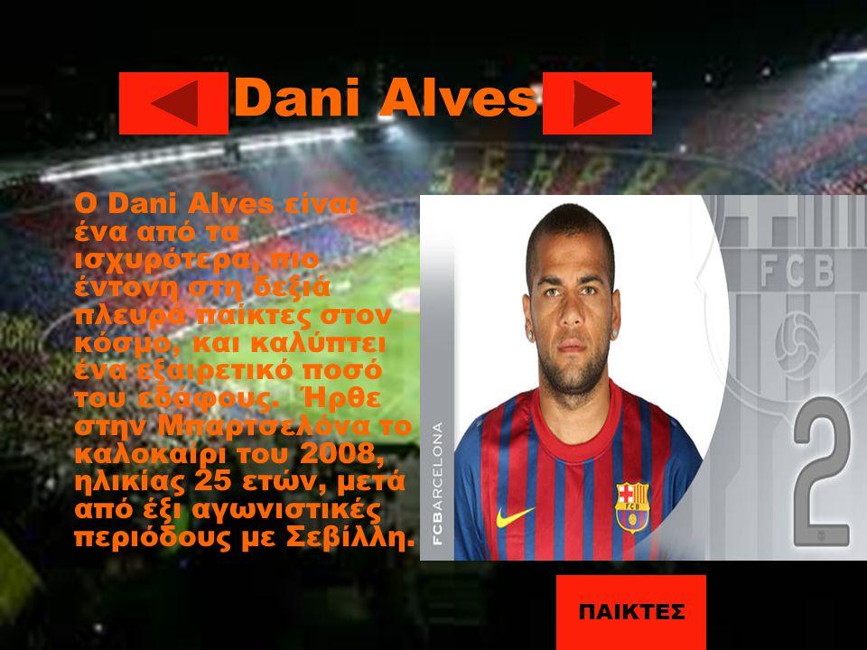 Dani Alves Ο Dani Alves είναι ένα από τα ισχυρότερα, πιο έντονη στη δεξιά πλευρά παίκτες στον κόσμο, και καλύπτει ένα εξαιρετικό ποσό του εδάφους. Ήρθ